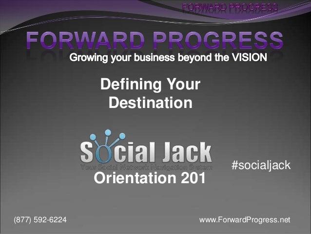 www.ForwardProgress.net(877) 592-6224 Defining Your Destination Orientation 201 #socialjack
