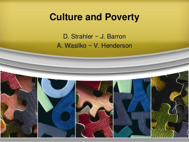 Culture and Poverty D. Strahler ~ J. Barron A. Wasilko ~ V. Henderson