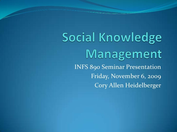 Social Knowledge Management<br />INFS 890 Seminar Presentation<br />Friday, November 6, 2009<br />Cory Allen Heidelberger<...