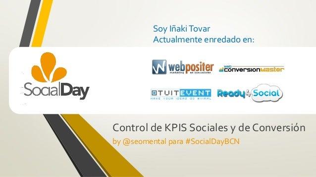Soy IñakiTovar Actualmente enredado en: Control de KPIS Sociales y de Conversión by @seomental para #SocialDayBCN