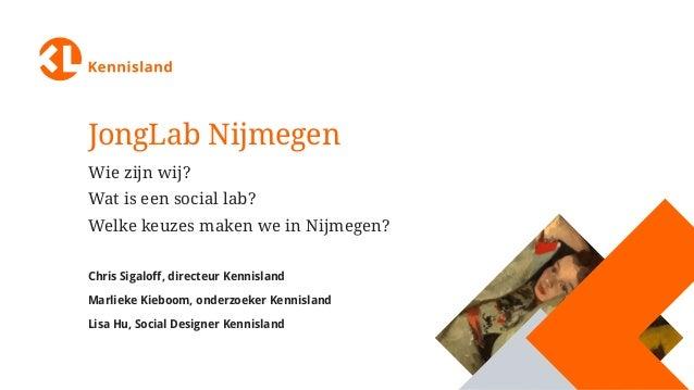 JongLab Nijmegen Wie zijn wij? Wat is een social lab? Welke keuzes maken we in Nijmegen? Chris Sigaloff, directeur Kennisl...