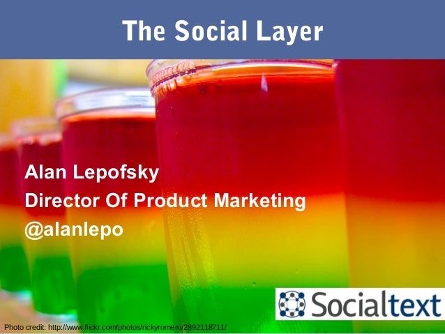 The Social Layer Photo credit: http://www.flickr.com/photos/rickyromero/2892118711/ Alan Lepofsky Director Of Product Mark...
