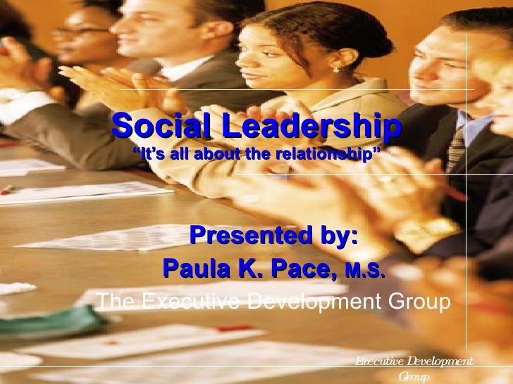 "Presented by: Paula K. Pace,  M.S. The Executive Development Group Social Leadership ""It's all about the relationship"" Exe..."