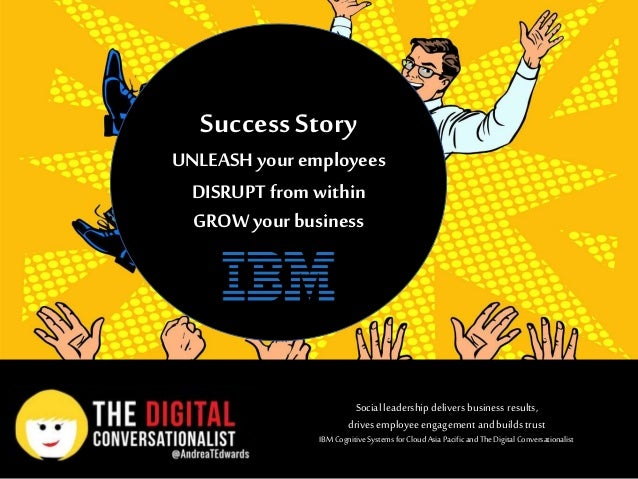 Success Story UNLEASH your employees DISRUPT from within GROW your business Social leadership delivers business results, d...