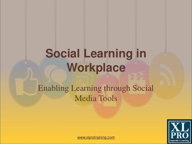 Enabling Learning through Social Media Tools Social Learning in Workplace www.xlprotraining.com