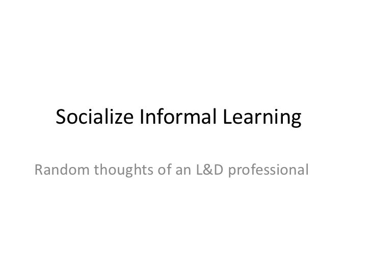 Socialize Informal Learning	<br />Random thoughts of an L&D professional<br />