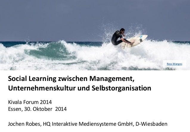 Social Learning zwischen Management, Unternehmenskultur und Selbstorganisation  Kivala Forum 2014 Essen, 30. Oktober 2014 ...