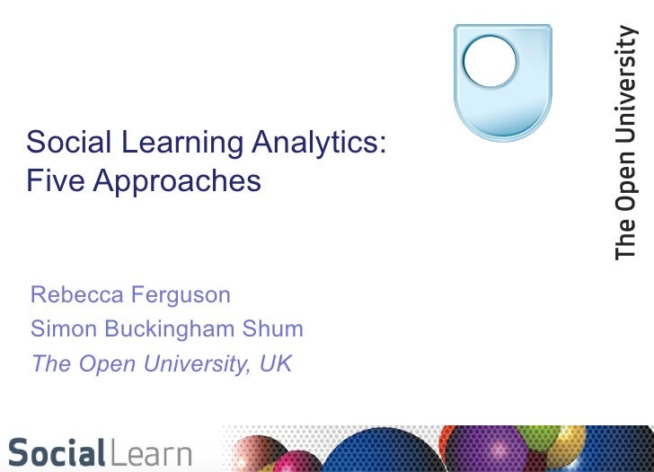 Social Learning Analytics:Five ApproachesRebecca FergusonSimon Buckingham ShumThe Open University, UK