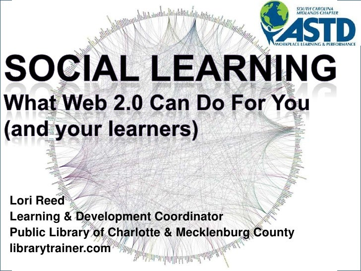 Social LearningWhat Web 2.0 Can Do For You (and your learners)<br />Lori Reed<br />Learning & Development Coordinator<br /...