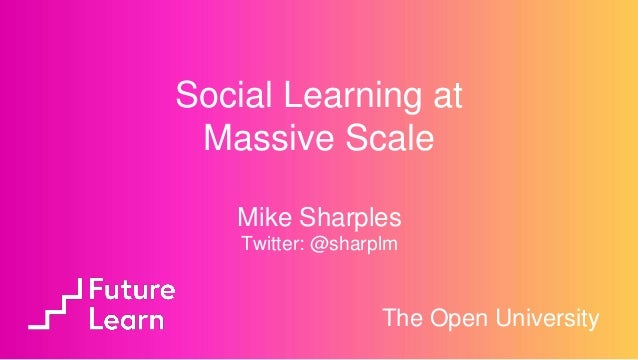 Mike Sharples Twitter: @sharplm The Open University Social Learning at Massive Scale