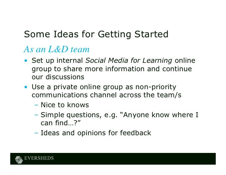 Some Ideas for Getting StartedAs an L&D team• Set up internal Social Media for Learning online  group to share more inform...