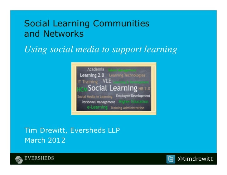 Social Learning Communitiesand NetworksUsing social media to support learningTim Drewitt, Eversheds LLPMarch 2012         ...
