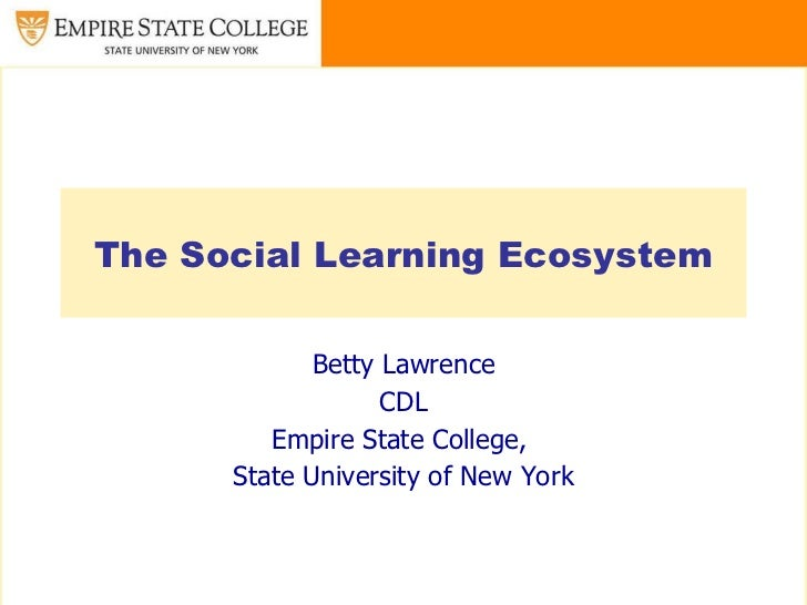 The Social Learning Ecosystem Betty Lawrence CDL Empire State College,  State University of New York