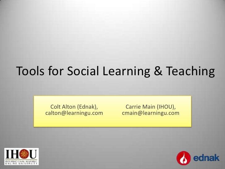 Tools for Social Learning & Teaching       Colt Alton (Ednak),    Carrie Main (IHOU),     calton@learningu.com    cmain@le...