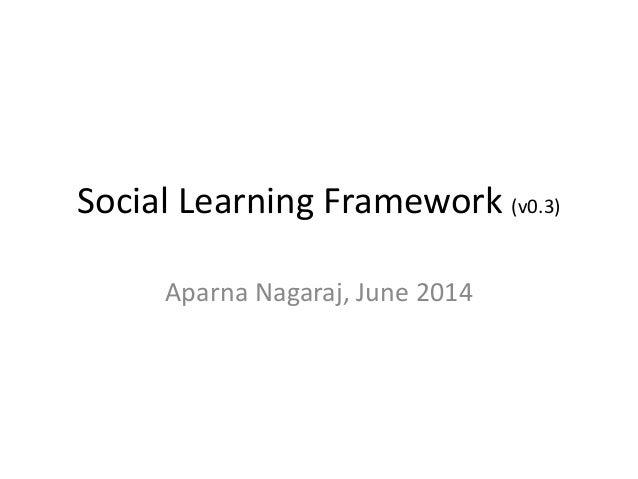 Social Learning Framework (v0.3) Aparna Nagaraj, June 2014