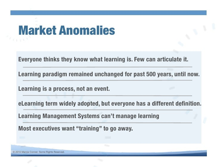 Market Anomalies!      Everyone thinks they know what learning is. Few can articulate it.!      Learning paradigm remained...
