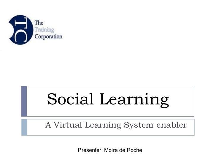 Social LearningA Virtual Learning System enabler       Presenter: Moira de Roche
