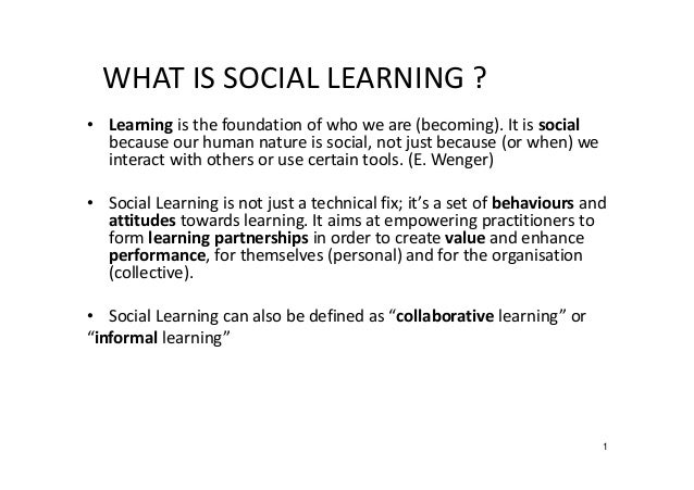 WHAT IS SOCIAL LEARNING ? • Learning is the foundation of who we are (becoming). It is social because our human nature is ...