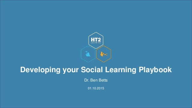 Developing your Social Learning Playbook Dr. Ben Betts 01.10.2015