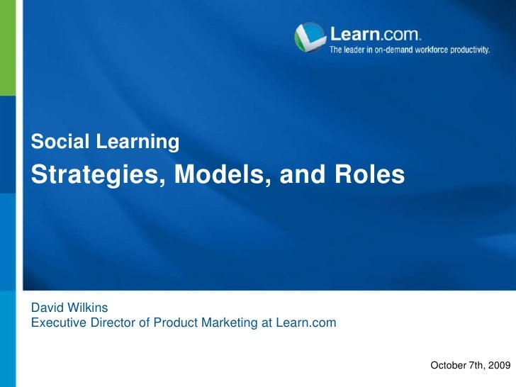Social Learning<br />Strategies, Models, and Roles<br />David Wilkins<br />Executive Director of Product Marketing at Lear...