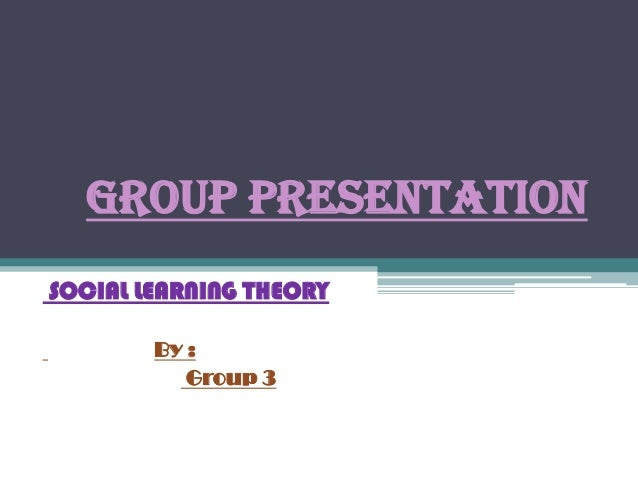 GROUP PRESENTATIONSOCIAL LEARNING THEORY        By :           Group 3
