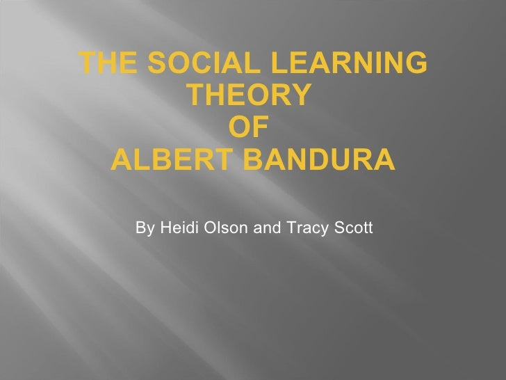 THE SOCIAL LEARNING THEORY  OF  ALBERT BANDURA <ul><li>By Heidi Olson and Tracy Scott </li></ul>