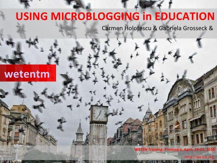 USING MICROBLOGGING in EDUCATION Carmen Holotescu & Gabriela Grosseck &  wetentm WETEN Training, Timisoara, April, 19-21, ...