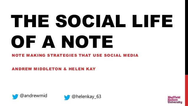 THE SOCIAL LIFE OF A NOTE NOTE MAKING STRATEGIES THAT USE SOCIAL MEDIA ANDREW MIDDLETON & HELEN KAY @andrewmid @helenkay_63