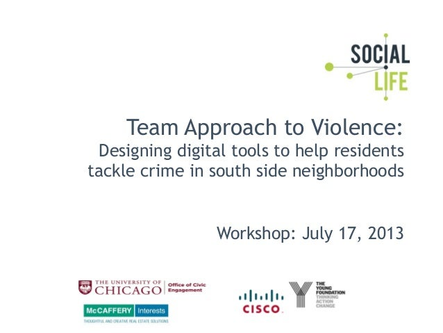 Team Approach to Violence: Designing digital tools to help residents tackle crime in south side neighborhoods Workshop: Ju...
