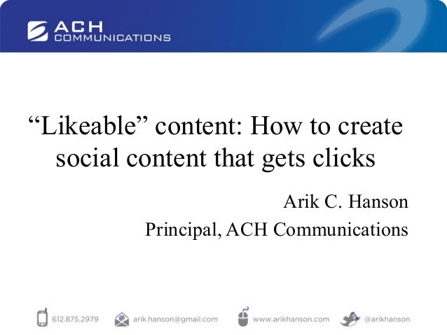 """Likeable"" content: How to createsocial content that gets clicksArik C. HansonPrincipal, ACH Communications"
