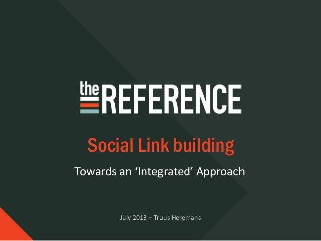 Towards an 'Integrated' Approach Social Link building July 2013 – Truus Heremans