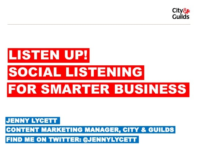LISTEN UP! SOCIAL LISTENING FOR SMARTER BUSINESS JENNY LYCETT  CONTENT MARKETING MANAGER, CITY & GUILDS FIND ME ON TWITTER...