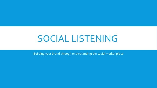 SOCIAL LISTENING Building your brand through understanding the social market place