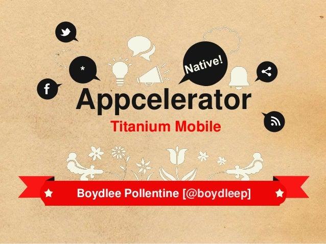 *Appcelerator     Titanium MobileBoydlee Pollentine [@boydleep]
