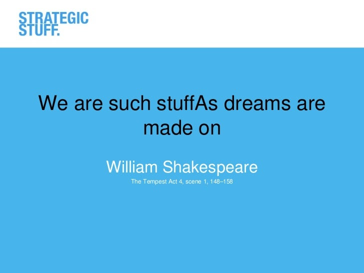 We are such stuffAs dreams are          made on       William Shakespeare          The Tempest Act 4, scene 1, 148–158