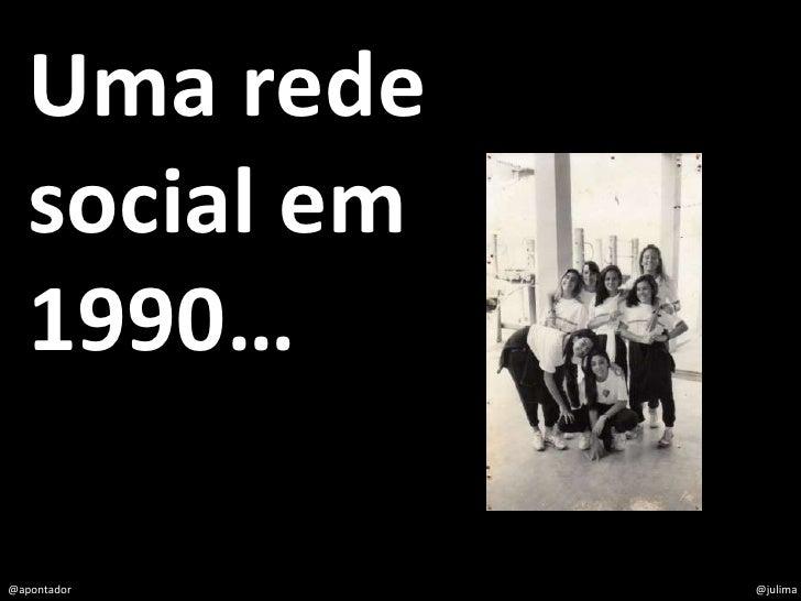 Uma rede    social em    1990…  @apontador     @julima