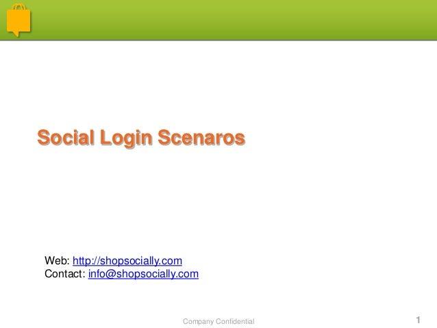 Company Confidential 1 Social Login Scenaros Web: http://shopsocially.com Contact: info@shopsocially.com