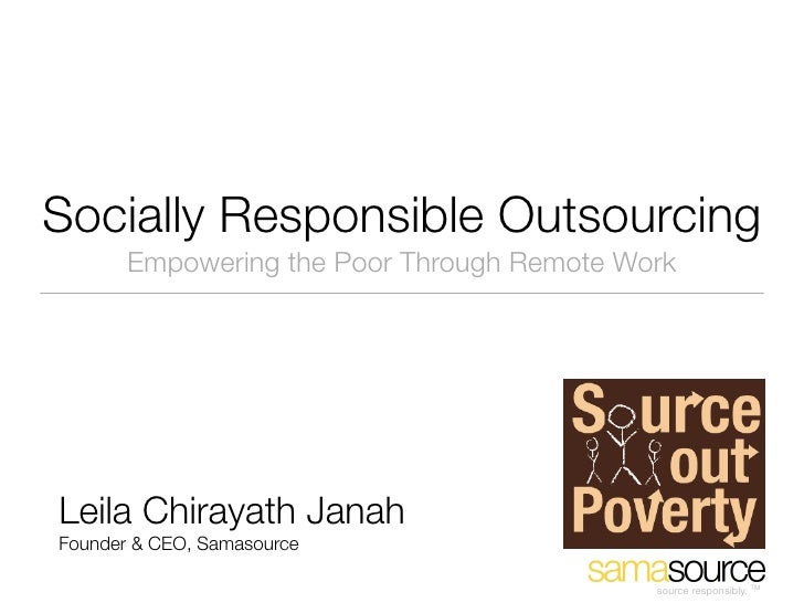 Socially Responsible Outsourcing        Empowering the Poor Through Remote Work     Leila Chirayath Janah Founder & CEO, S...