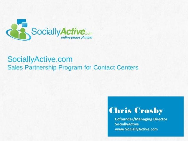 SociallyActive.com Sales Partnership Program for Contact Centers  Chris Crosby Cofounder/Managing Director SociallyActive ...