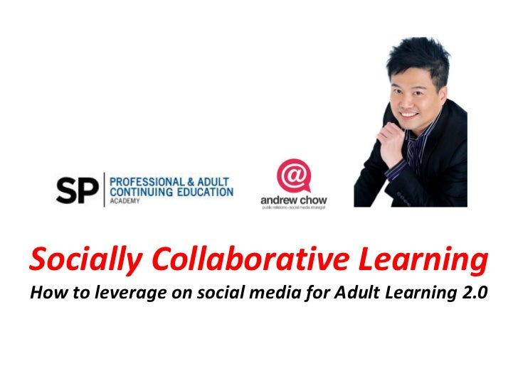 Socially Collaborative LearningHow to leverage on social media for Adult Learning 2.0
