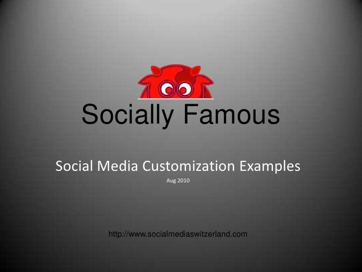 Socially Famous<br />Social Media Customization Examples<br />Aug 2010<br />http://www.socialmediaswitzerland.com<br />