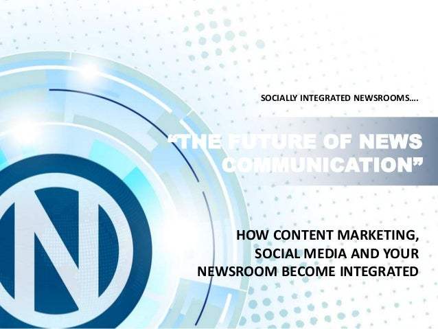 "HOW CONTENT MARKETING, SOCIAL MEDIA AND YOUR NEWSROOM BECOME INTEGRATED ""THE FUTURE OF NEWS COMMUNICATION"" SOCIALLY INTEGR..."