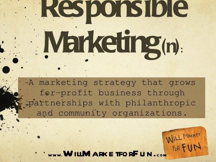 Socially Responsible Marketing   (n) : A marketing strategy that grows for-profit business through partnerships with phila...