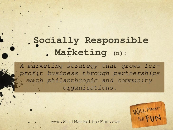 Socially Responsible Marketing  (n): A marketing strategy that grows for-profit business through partnerships with philant...