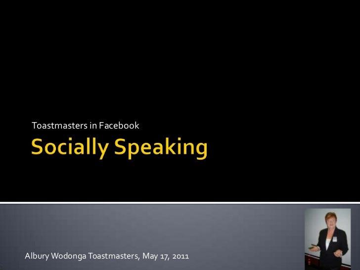 Socially Speaking<br />Toastmasters in Facebook<br />Albury Wodonga Toastmasters, May 17, 2011<br />