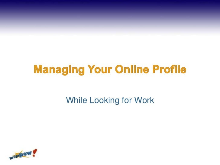 Managing Your Online Profile<br />While Looking for Work<br />