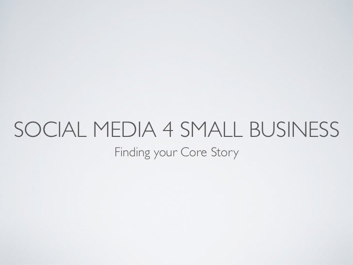 SOCIAL MEDIA 4 SMALL BUSINESS        Finding your Core Story