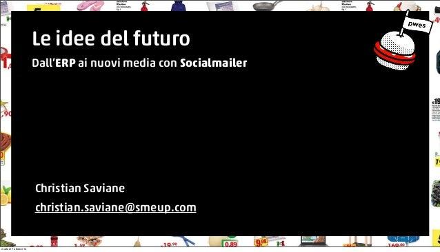 Le idee del futuro  Dall'ERP ai nuovi media con Socialmailer  Christian Saviane  christian.saviane@smeup.com  martedì 7 ot...