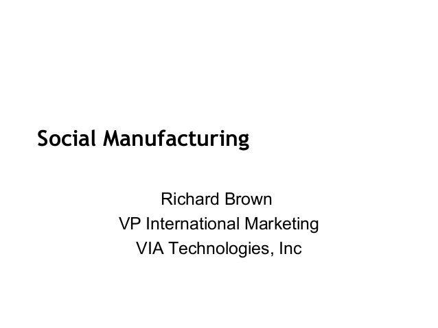 Social Manufacturing            Richard Brown       VP International Marketing         VIA Technologies, Inc