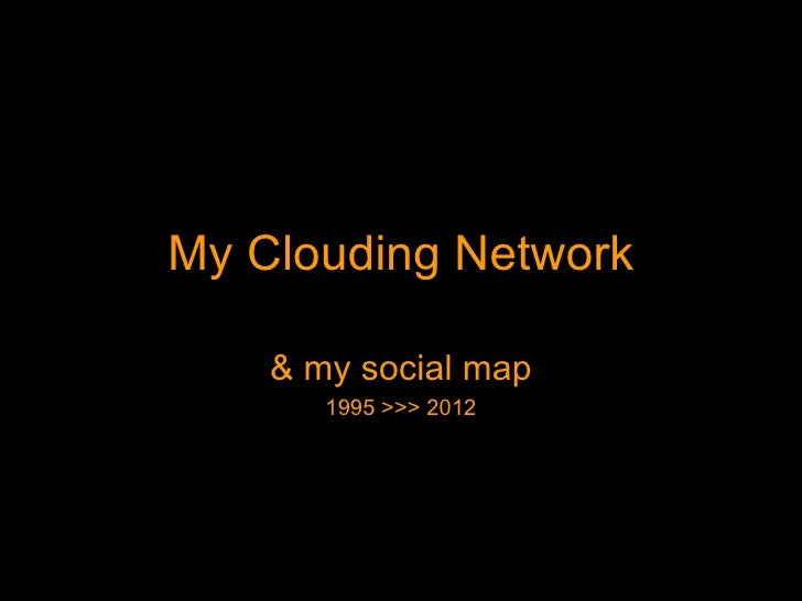 My Clouding Network    & my social map       1995 >>> 2012